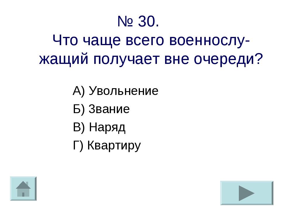 № 30. Что чаще всего военнослу-жащий получает вне очереди? А) Увольнение Б) 3...