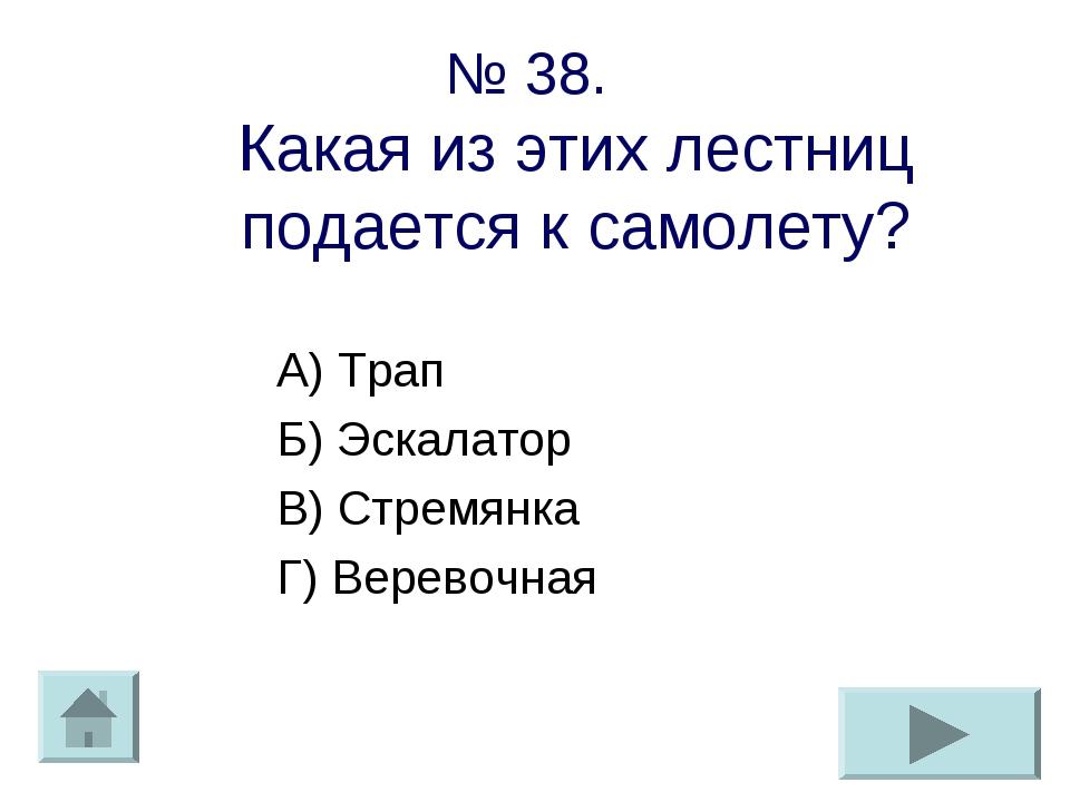 № 38. Какая из этих лестниц подается к самолету? А) Трап Б) Эскалатор В) Стре...