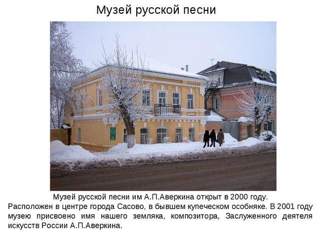 Музей русской песни им А.П.Аверкина открыт в 2000 году. Расположен в центре г...