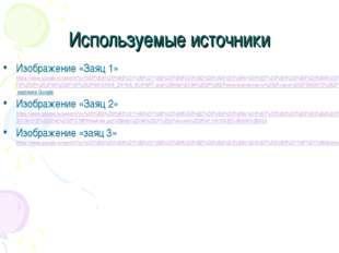 Используемые источники Изображение «Заяц 1» https://www.google.ru/search?q=%D