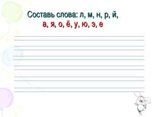 Составь слова: л, м, н, р, й, а, я, о, ё, у, ю, э, е