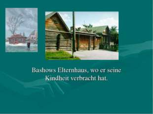 Bashows Elternhaus, wo er seine Kindheit verbracht hat.