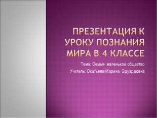 Тема: Семья- маленькое общество Учитель: Окатьева Марина Эдуардовна