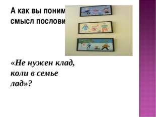 А как вы понимаете смысл пословицы: «Не нужен клад, коли в семье лад»?