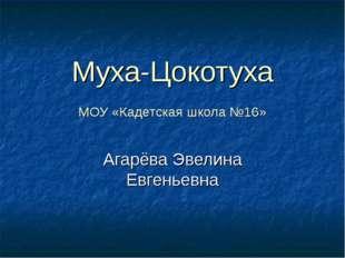 Муха-Цокотуха МОУ «Кадетская школа №16» Агарёва Эвелина Евгеньевна