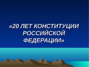 «20 ЛЕТ КОНСТИТУЦИИ РОССИЙСКОЙ ФЕДЕРАЦИИ»
