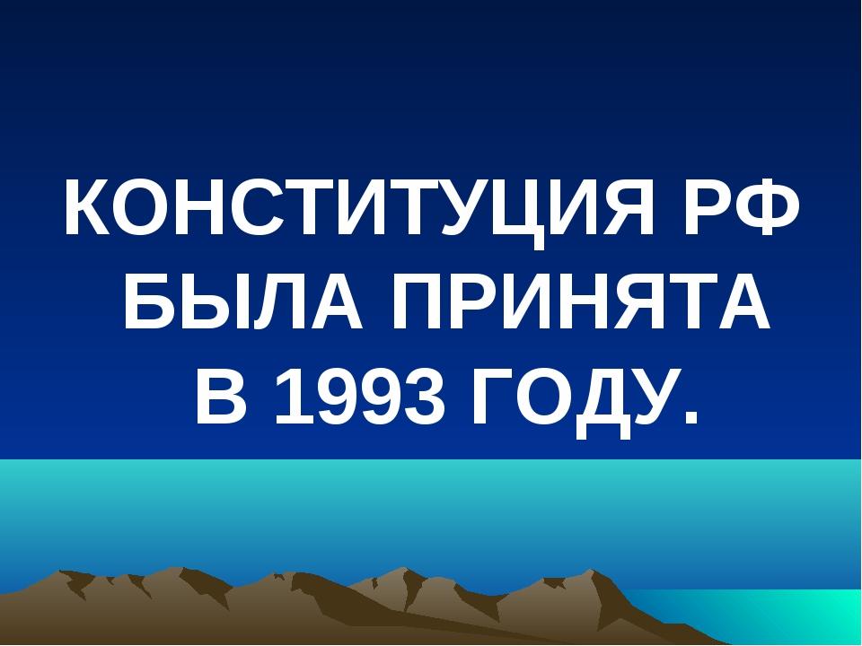 КОНСТИТУЦИЯ РФ БЫЛА ПРИНЯТА В 1993 ГОДУ.