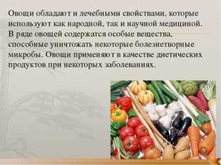 Овощи обладают и лечебными свойствами, которые используют как народной, так и