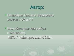 Автор: Манохина Татьяна Федоровна, учитель ОИ и ВТ Шелаболихинский район, с М