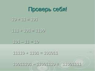 Проверь себя! 10 + 11 = 101 111 + 101 = 1100 101 – 11 = 10 11110 + 1101 = 101