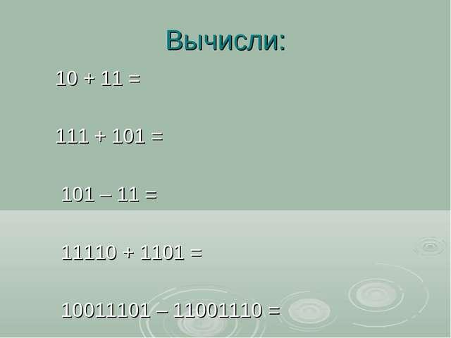 Вычисли: 10 + 11 = 111 + 101 = 101 – 11 = 11110 + 1101 = 10011101 – 11001110 =