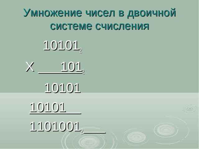 Умножение чисел в двоичной системе счисления 101012 Х 1012 10101 10101 11010012