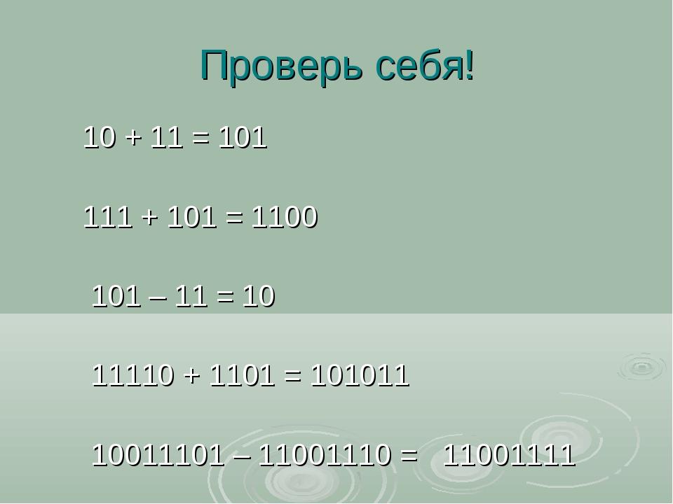 Проверь себя! 10 + 11 = 101 111 + 101 = 1100 101 – 11 = 10 11110 + 1101 = 101...