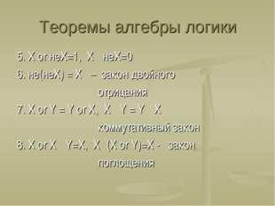 Теоремы алгебры логики 5. Х or неХ=1, Х · неХ=0 6. не(неХ) = Х – закон двойно
