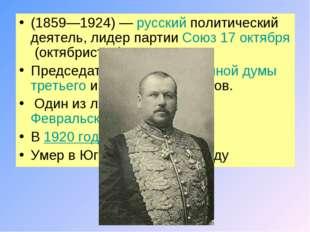 (1859—1924) —русскийполитический деятель, лидер партииСоюз 17 октября(окт