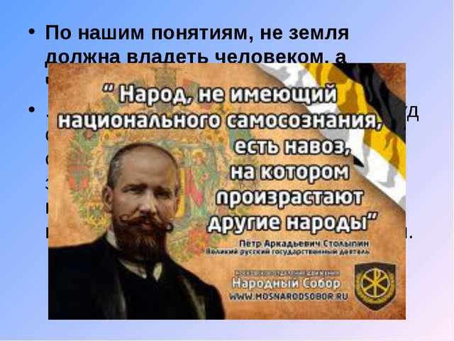 По нашим понятиям, не земля должна владеть человеком, а человек должен владет...