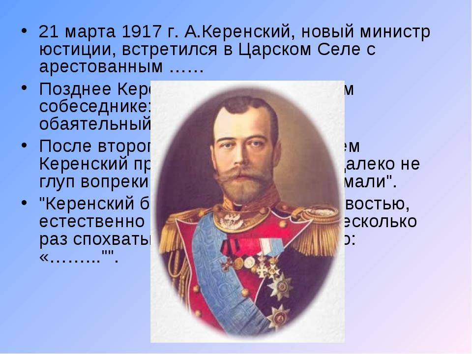 21 марта 1917 г. А.Керенский, новый министр юстиции, встретился в Царском Сел...