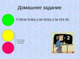 Домашнее задание П.39,№ 519(в,г),№ 520(в,г),№ 523 (б) П.39,№ 514(б), № 518(а,