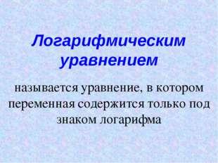 Логарифмическим уравнением называется уравнение, в котором переменная содержи