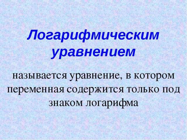 Логарифмическим уравнением называется уравнение, в котором переменная содержи...