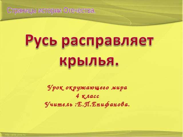 Урок окружающего мира 4 класс Учитель :Е.П.Епифанова.