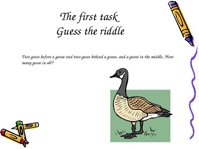 The first task Guess the riddle Two geese before a goose and two geese behind...