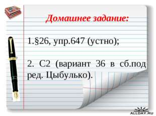 Домашнее задание: 1.§26, упр.647 (устно); 2. С2 (вариант 36 в сб.под ред. Цы