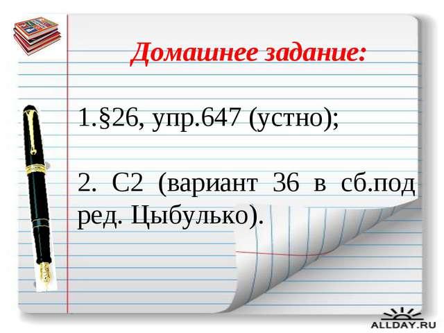 Домашнее задание: 1.§26, упр.647 (устно); 2. С2 (вариант 36 в сб.под ред. Цы...