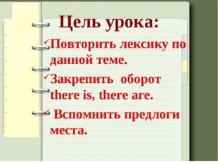 Цель урока: Повторить лексику по данной теме. Закрепить оборот there is, ther