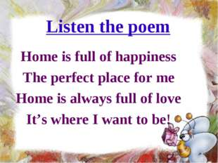 Listen the poem Home is full of happiness The perfect place for me Home is al