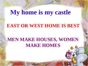 My home is my castle EAST OR WEST HOME IS BEST MEN MAKE HOUSES, WOMEN MAKE HO