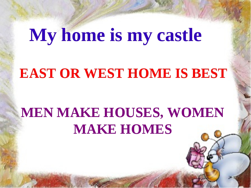My home is my castle EAST OR WEST HOME IS BEST MEN MAKE HOUSES, WOMEN MAKE HO...