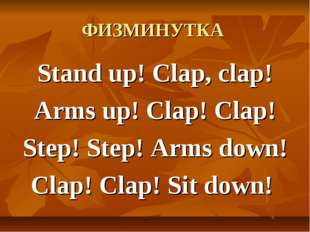 ФИЗМИНУТКА Stand up! Clap, clap! Arms up! Clap! Clap! Step! Step! Arms down!