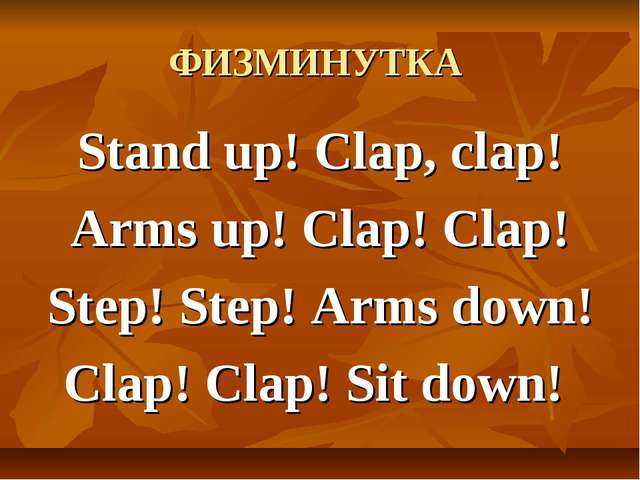 ФИЗМИНУТКА Stand up! Clap, clap! Arms up! Clap! Clap! Step! Step! Arms down!...