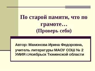 По старой памяти, что по грамоте… (Проверь себя) Автор: Мамонова Ирина Федоро