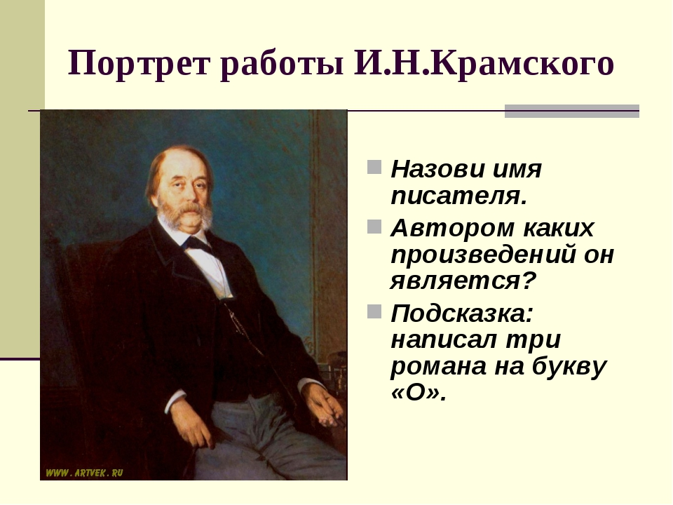 Портрет работы И.Н.Крамского Назови имя писателя. Автором каких произведений...