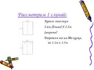 Рассмотрим 1 случай: Купим линолеум 2.6м (длина) X 2.5м (ширина) Разрежем его