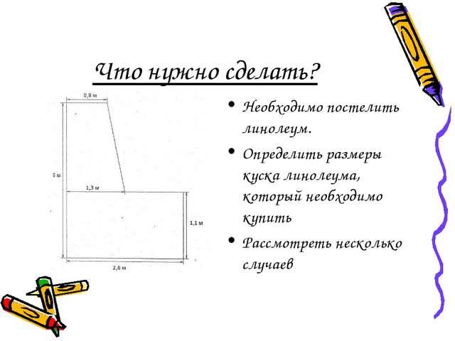 Что нужно сделать? Необходимо постелить линолеум. Определить размеры куска ли...