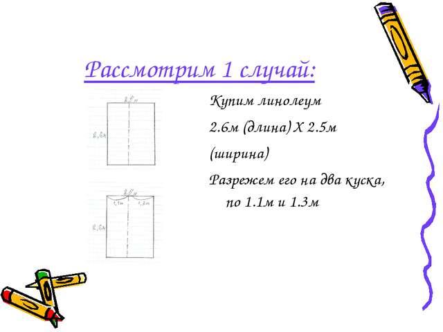 Рассмотрим 1 случай: Купим линолеум 2.6м (длина) X 2.5м (ширина) Разрежем его...