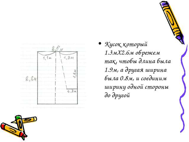Кусок который 1.3мX2.6м обрежем так, чтобы длина была 1.9м, а другая ширина б...