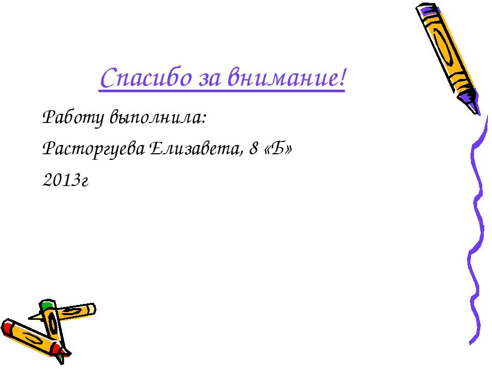 Спасибо за внимание! Работу выполнила: Расторгуева Елизавета, 8 «Б» 2013г