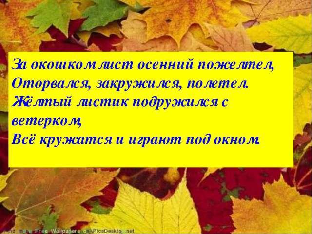 За окошком лист осенний пожелтел, Оторвался, закружился, полетел. Жёлтый лист...