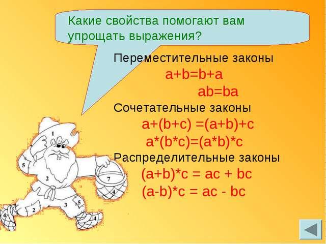 Какие свойства помогают вам упрощать выражения? Переместительные законы a+b=b...