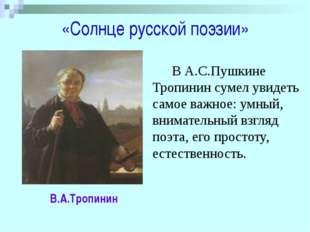 «Солнце русской поэзии» В.А.Тропинин В А.С.Пушкине Тропинин сумел увидеть с