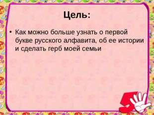 Цель: Как можно больше узнать о первой букве русского алфавита, об ее истории
