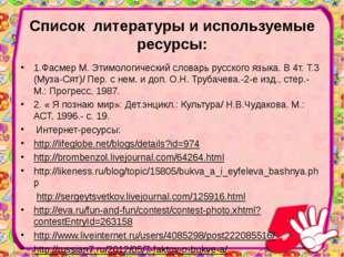 Список литературы и используемые ресурсы:  1.Фасмер М. Этимологический слов