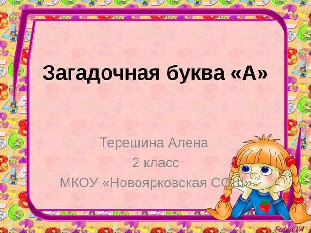 Загадочная буква «А» Терешина Алена 2 класс МКОУ «Новоярковская СОШ»
