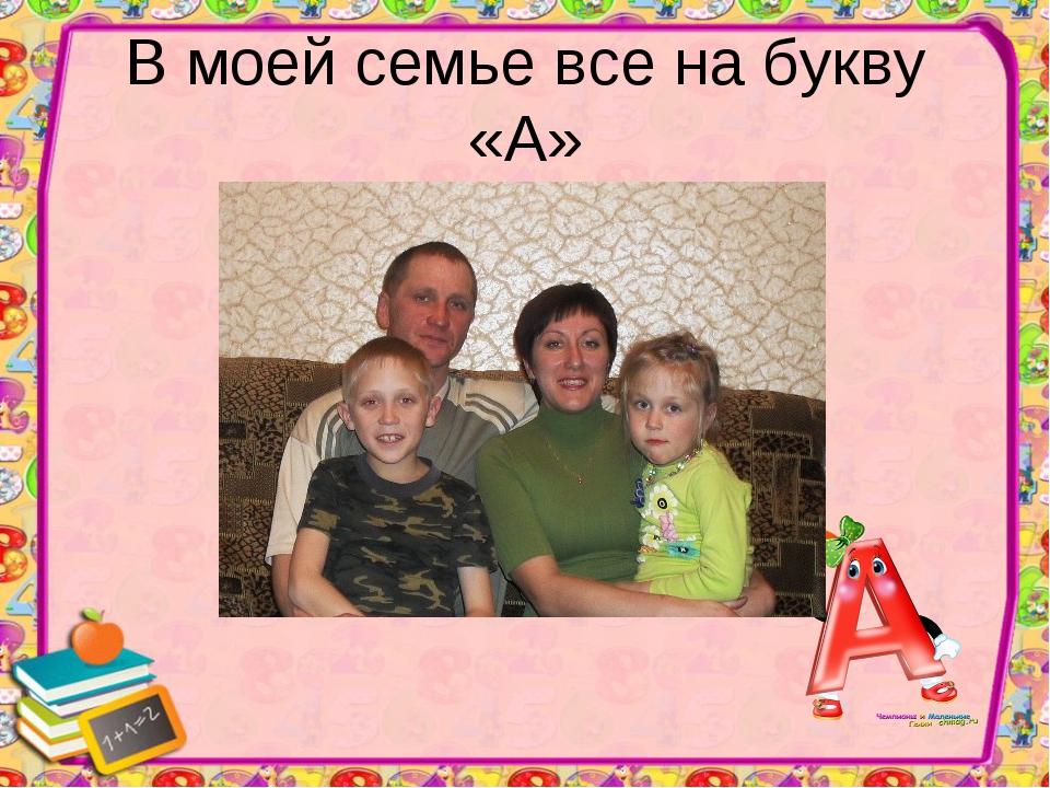 В моей семье все на букву «А»