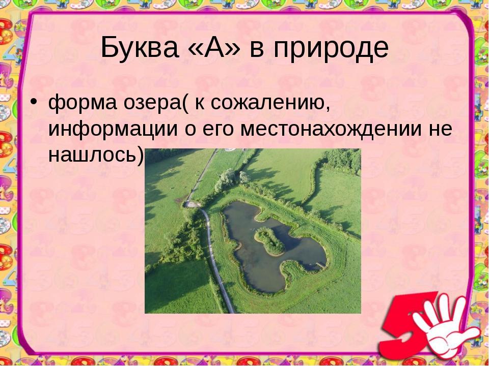 Буква «А» в природе форма озера( к сожалению, информации о его местонахождени...