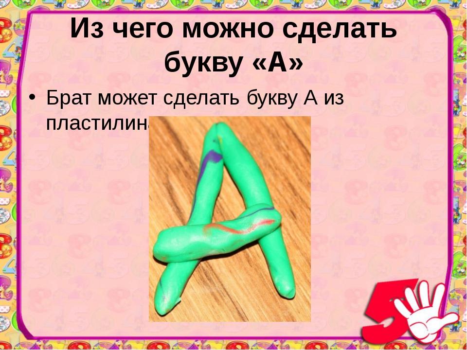 Из чего можно сделать букву «А» Брат может сделать букву А из пластилина